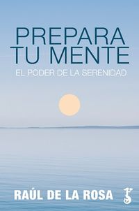 Prepara Tu Mente - El Poder De La Serenidad - Raul De La Rosa