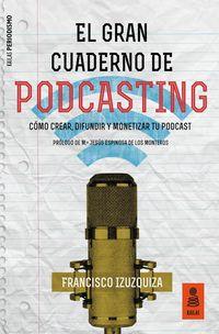 GRAN CUADERNO DE PODCASTING, EL - COMO CREAR, DIFUNDIR Y MONETIZAR TU PODCAST