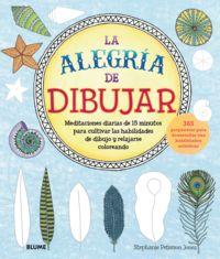 ALEGRIA DE DIBUJAR, LA - MEDITACIONES DIARIAS DE 15 MINUTOS PARA CULTIVAR LAS HABILIDADES DE DIBUJO Y RELAJARSE COLOREANDO