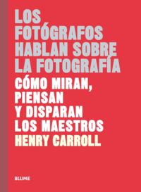 Fotografos Hablan Sobre La Fotografia, Los - Como Miran, Piensan Y Disparan Los Maestros - Henry Carroll