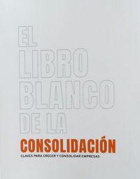 LIBRO BLANCO DE LA CONSOLIDACION, EL - CLAVES PARA CRECER Y CONSOLIDAR EMPRESAS