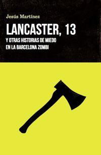 Lancaster, 13 - Y Otras Historias De Miedo En La Barcelona Zombi - Jesus Martinez