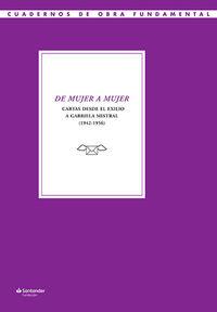 DE MUJER A MUJER - CARTAS DESDE EL EXILIO A GABRIELA MISTRAL (1942-1956)