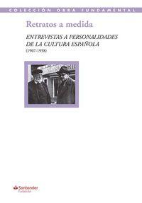 RETRATOS A MEDIDA - ENTREVISTAS A PERSONALIDADES DE LA CULTURA ESPAÑOLA (1907-1958)