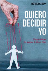 Quiero Decidir Yo - Como Te Influyen Los Gigantes De Silicon Valley - Ana Vasquez Maya