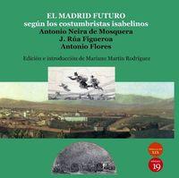 El madrid futuro segun los costumbristas isabelinos - Antonio Neira De Mosquera / J. Rua Figueroa / Antonio Flores