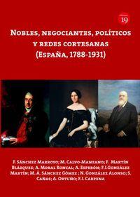 NOBLES, NEGOCIANTES, POLITICOS Y REDES CORTESANAS (ESPAÑA, 1788-1931)