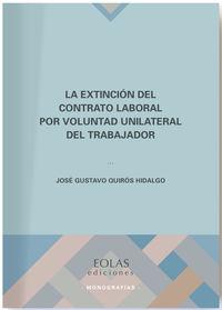 La extincion del contrato laboral por voluntad unilateral del trabajador - Jose Gustavo Quiros Hidalgo
