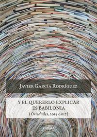 Y EL QUERERLO EXPLICAR ES BABILONIA (OVIEDADES, 2014-2017)