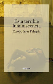 Esta Terrible Luminiscencia - Carol Gomez Pelegrin