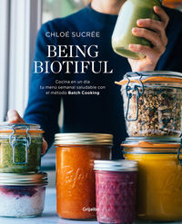 Being Biotiful - Comidas Deliciosas, Rapidas Y Saludables Con El Metodo Batch Cooking - Chloe Sucree