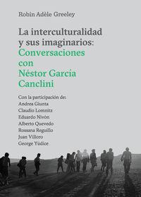 Interculturalidad Y Sus Imaginarios, La - Conversaciones Con Nestor Garcia Canclini - Robin Adele Greeley