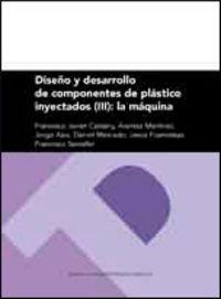 Diseño Y Desarrollo De Componentes De Plastico Inyectados Iii - La Maquina - Fco. Javier Javier Castany / Arantza Martinez / [ET AL. ]