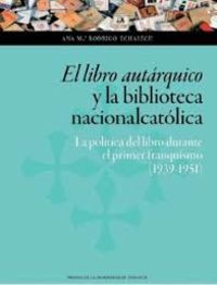 Libro Autarquico Y La Biblioteca Nacionalcatolica, El - La Politica Del Libro Durante El Primer Franquismo (1939-1951) - Ana Maria Rodrigo Echalecu