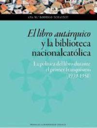 LIBRO AUTARQUICO Y LA BIBLIOTECA NACIONALCATOLICA, EL - LA POLITICA DEL LIBRO DURANTE EL PRIMER FRANQUISMO (1939-1951)