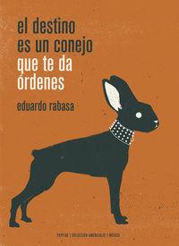 El Destino Es Un Conejo Que Te Da Ordenes - Eduardo Rabasa Salinas