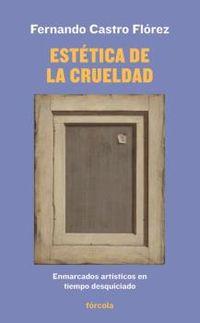 Estetica De La Crueldad - Enmarcados Artisticos En Tiempo Desquiciado - Fernando Castro Florez