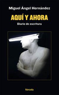 Aqui Y Ahora - Diario De Escritura - Miguel Angel Hernandez Navarro