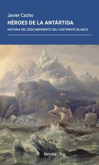 Heroes De La Antartida - Historia Del Descubrimiento Del Continente Blanco - Javier Cacho Gomez