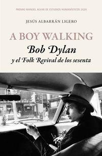 BOY WALKING, A - BOB DYLAN Y EL FOLK REVIVAL DE LOS SESENTA (PREMIO MANUEL ALVAR DE ESTUDIOS HUMANISTICOS 2020)