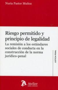 Riesgo Permitido Y Principio De Legalidad - La Remision A Los Estandares Sociales De Conducta En La Construccion De La Norma Juridico-Penal - Nuria Pastor Muñoz