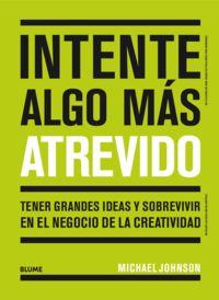 INTENTE ALGO MAS ATREVIDO - TENER GRANDES IDEAS Y SOBREVIVIR EN EL NEGOCIO DE LA CREATIVIDAD