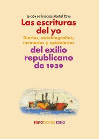ESCRITURAS DEL YO, LAS: DIARIOS, AUTOBIOGRAFIAS, MEMORIAS Y EPISTOLARIOS DEL EXILIO REPUBLICANO DE 1939 - SERIE HISTORIA DE LA LITERATURA DEL EXILIO REPUBLICANO DE 1939