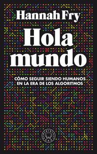 HOLA MUNDO - COMO SEGUIR SIENDO HUMANOS EN LA ERA DE LOS ALGORITMOS