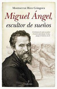 Miguel Angel, Escultor De Sueños - Montserrat Rico Gongora