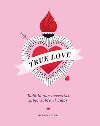 True Love - Todo Lo Que Necesitas Saber Sobre El Amor - Veronica Coloma