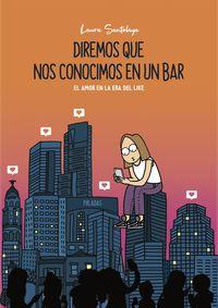 Diremos Que Nos Conocimos En Un Bar - El Amor En La Era Del Like - Laura Santolaya / (P8LADAS)