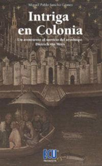 INTRIGA EN COLONIA - UN AVENTURERO AL SERVICIO DEL ARZOBISPO DIETRICH VON MORS