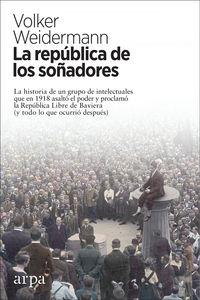 REPUBLICA DE LOS SOÑADORES, LA - LA HISTORIA DE UN GRUPO DE INTELECTUALES QUE EN 1918 ASALTO EL PODER Y PROCLAMO LA REPUBLICA LIBRE DE BAVIERA (Y TODO LO QUE OCURRIO DESPUES)