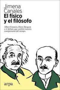 FISICO Y EL FILOSOFO, EL - EINSTEIN, BERGSON Y EL DEBATE QUE CAMBIO NUESTRA COMPRENSION DEL TIEMPO