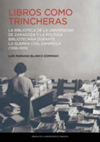 LIBROS COMO TRINCHERAS - LA BIBLIOTECA DE LA UNIVERSIDAD DE ZARAGOZA Y LA POLITICA BIBLIOTECARIA DURANTE LA GUERRA CIVIL ESPAÑOLA (1936-1939)