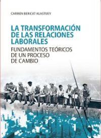 Transformacion De Las Relaciones Laborales, Las - Fundamentos Teoricos De Un Proceso De Cambio - Carmen Bericat Alastuey
