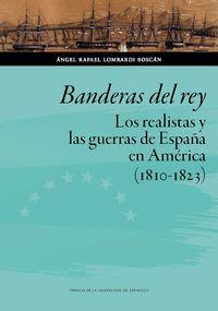 BANDERAS DEL REY - LOS REALISTAS Y LAS GUERRAS DE ESPAÑA EN AMERICA (1810-1823)