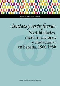 Asociaos Y Sereis Fuertes - Sociabilidades, Modernizaciones Y Ciudadanias En España, 1860-1930 - Ramon Arnabat Mata