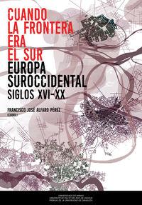 Cuando La Frontera Era El Sur - Europa Suroccidental (siglos Xvi-Xx) - F. Jose Alfaro Perez (coord)