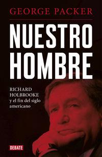 Nuestro Hombre - Richard Holbrooke Y El Fin Del Siglo Americano - George Packer