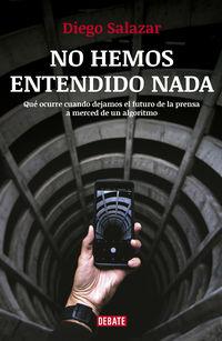 No Hemos Entendido Nada - Que Ocurre Cuando Dejamos El Futuro De La Prensa A Merced De Un Algoritmo - Diego Salazar