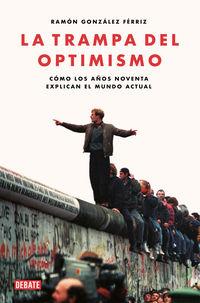 Trampa Del Optimismo, La - Como Los Años Noventa Explican El Mundo Actual - Ramon Gonzalez Ferriz