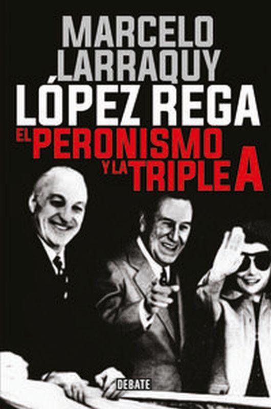 Lopez Rega - El Peronismo Y La Triple A - Marcelo Larraquy