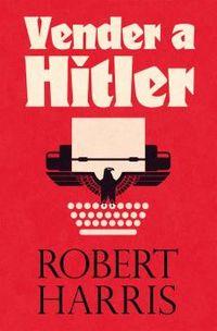 VENDER A HITLER - LA MAYOR ESTAFA EDITORIAL DE LA HISTORIA: EL ESCANDALO DE LOS DIARIOS DE HITLER