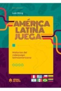 AMERICA LATINA JUEGA - HISTORIAS DEL VIDEOJUEGO LATINOAMERICANO