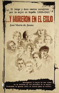 . .. Y MURIERON EN EL EXILIO - EL LARGO Y DURO RECORRIDO POR LA MUJER EN ESPAÑA (1868-1940)