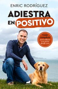 Adiestra En Positivo - Guia Completa Para Educar A Tu Perro Desde Cero - Enric Rodriguez