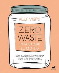 Zero Waste Para Salvar El Mundo - Guia Ilustrada Para Una Vida Sostenible - Ally Vispo