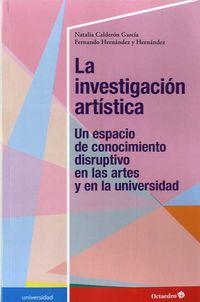 INVESTIGACION ARTISTICA, LA - UN ESPACIO DE CONOCIMIENTO DISRUPTIVO EN LAS ARTES Y EN LA UNIVERSIDAD