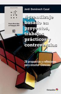 Aprendizaje Basado En Proyectos, Trabajos Practicos Y Controversias - 28 Propuestas Y Reflexiones Para Enseñar Ciencias - Jordi Domenech Casal